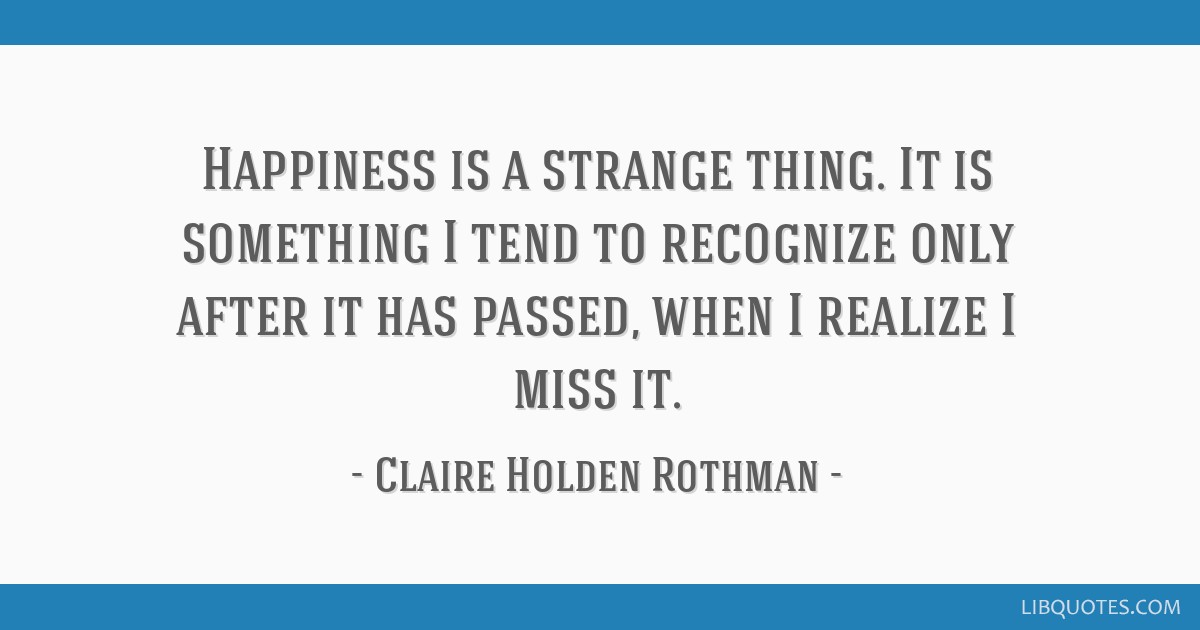 Happiness is a strange thing. It is something I tend to recognize only after it has passed, when I realize I miss it.