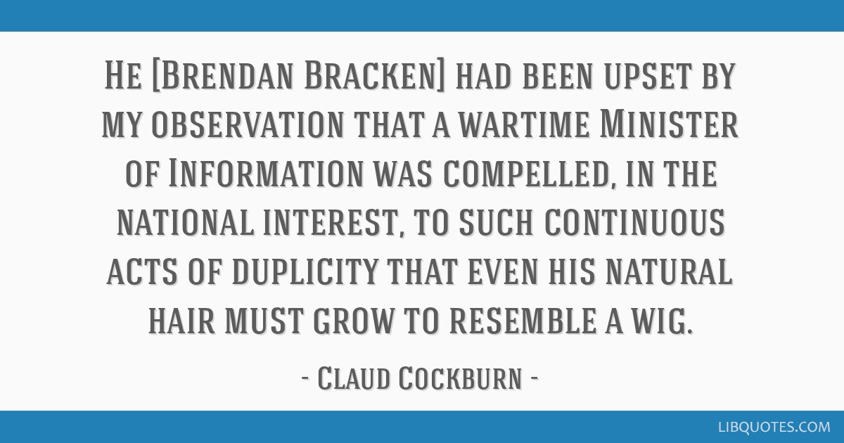 He [Brendan Bracken] had been upset by my observation that a wartime Minister of Information was compelled, in the national interest, to such...