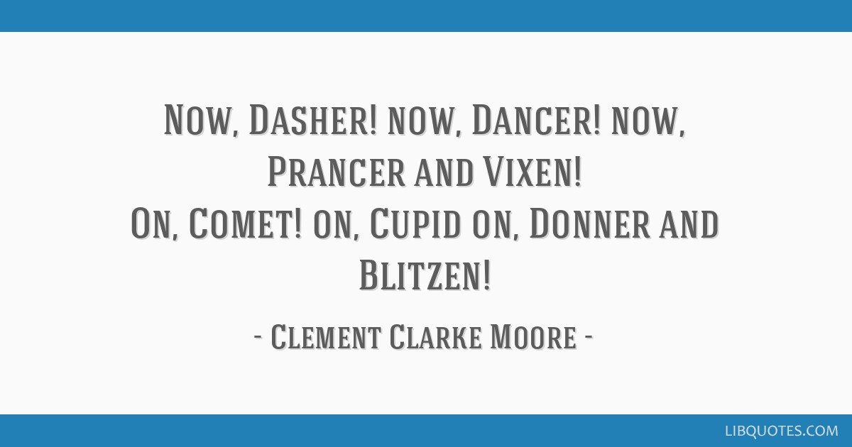 Now, Dasher! now, Dancer! now, Prancer and Vixen! On, Comet! on, Cupid on, Donner and Blitzen!