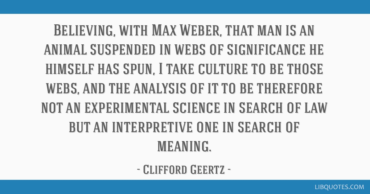 Believing, with Max Weber, that man is an animal suspended in webs of significance he himself has spun, I take culture to be those webs, and the...