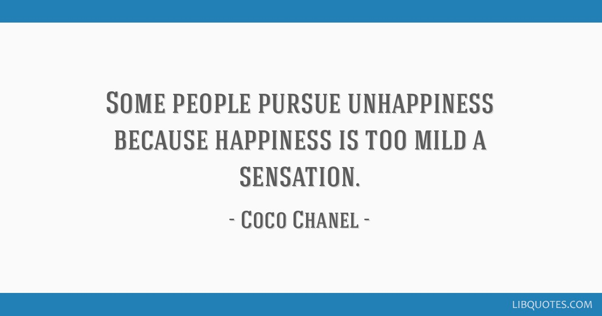 Some people pursue unhappiness because happiness is too mild a sensation.