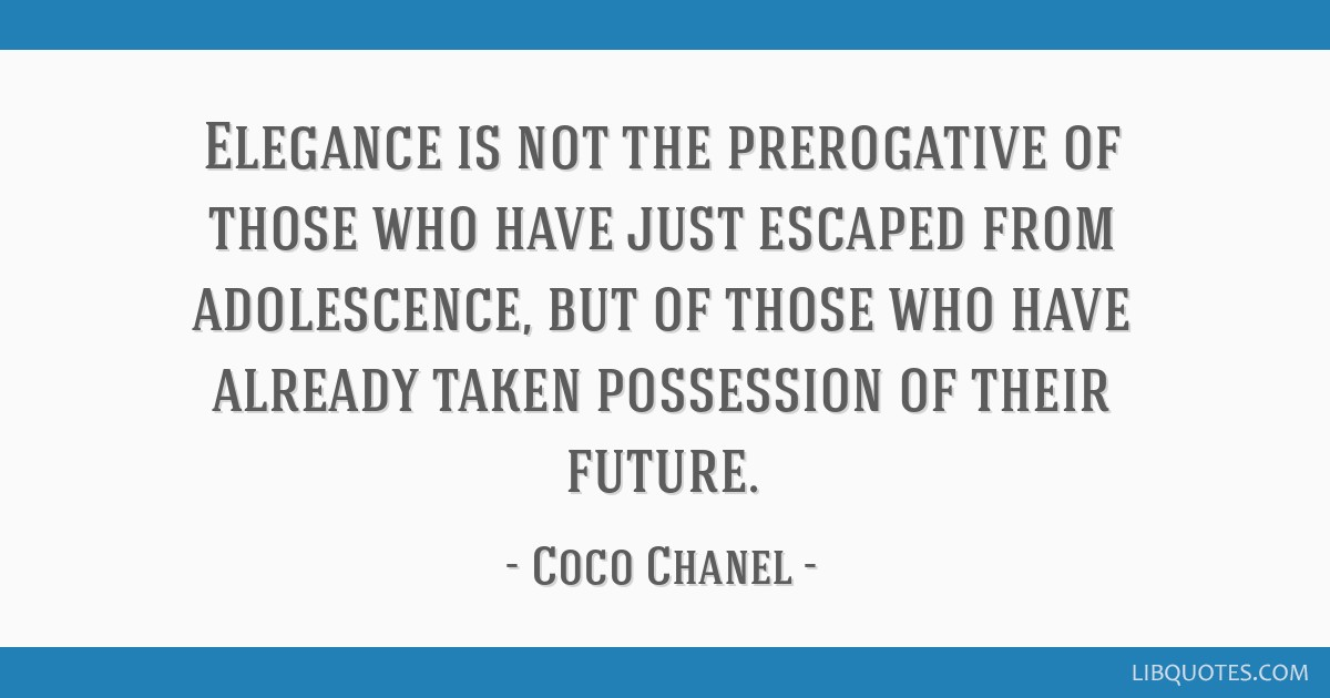 Elegance is not the prerogative of those who have just escaped from adolescence, but of those who have already taken possession of their future.