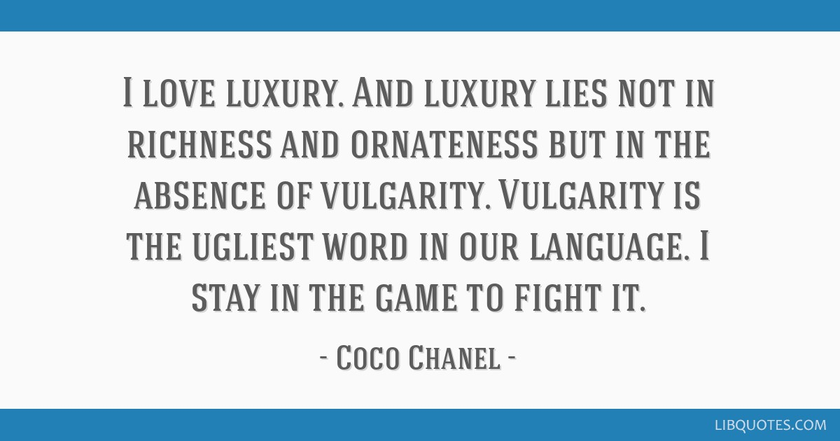 I love luxury. And luxury lies not in richness and ornateness but in the absence of vulgarity. Vulgarity is the ugliest word in our language. I stay...