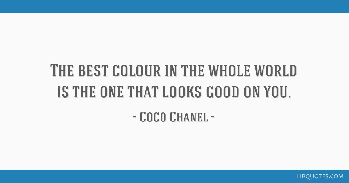 The best colour in the whole world is the one that looks good on you.
