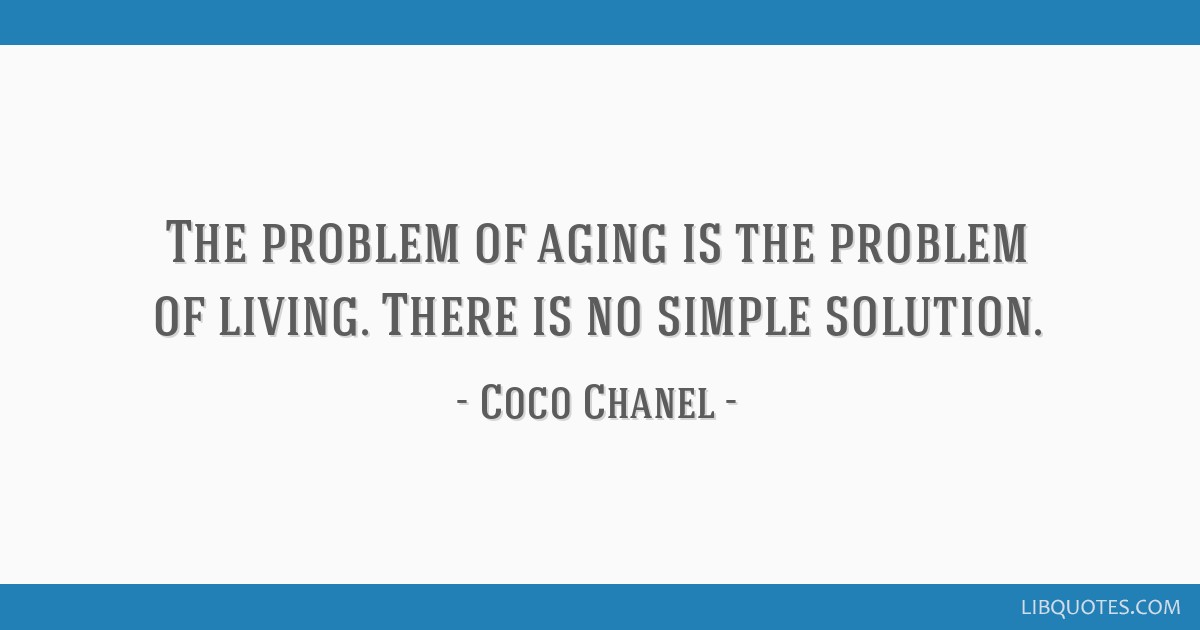 The problem of aging is the problem of living. There is no simple solution.