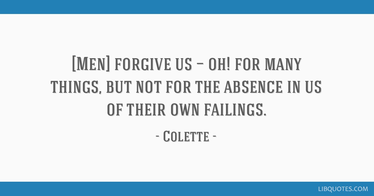 [Men] forgive us — oh! for many things, but not for the absence in us of their own failings.