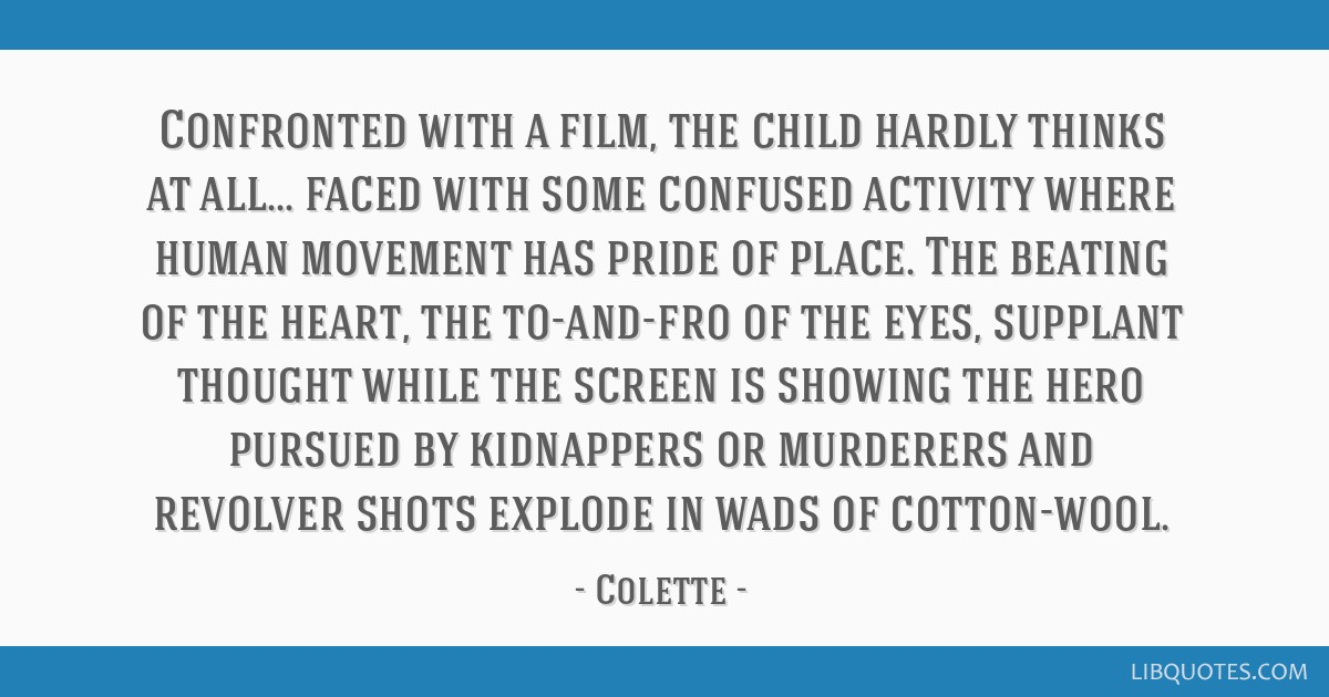 Confronted with a film, the child hardly thinks at all... faced with some confused activity where human movement has pride of place. The beating of...