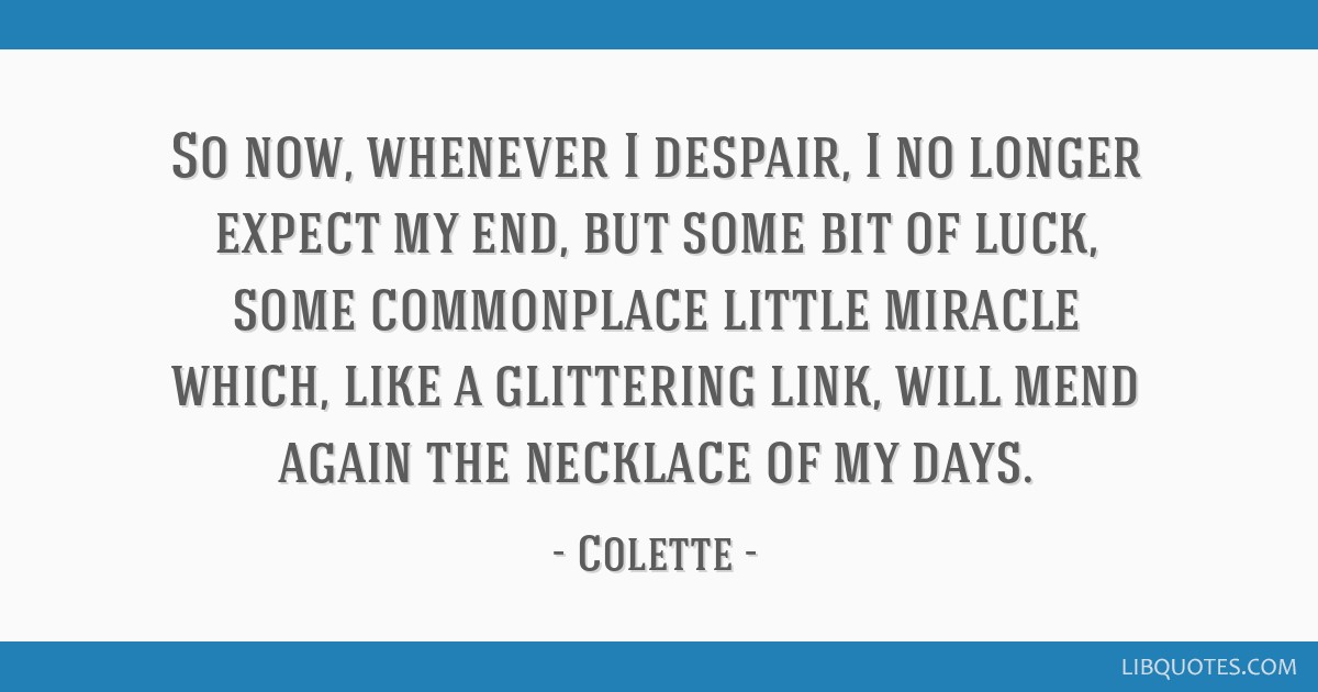So now, whenever I despair, I no longer expect my end, but some bit of luck, some commonplace little miracle which, like a glittering link, will mend ...