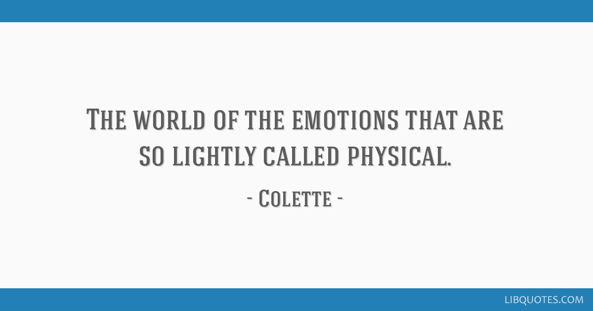 The world of the emotions that are so lightly called physical.