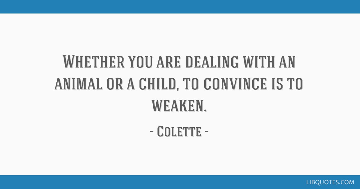 Whether you are dealing with an animal or a child, to convince is to weaken.