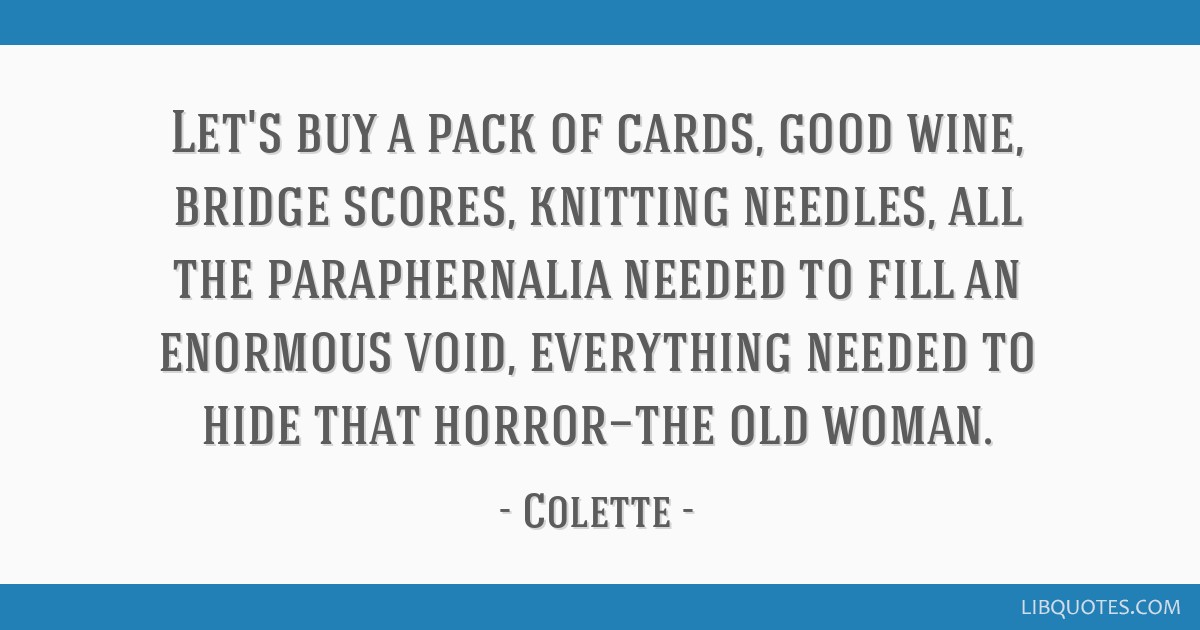 Let's buy a pack of cards, good wine, bridge scores, knitting needles, all the paraphernalia needed to fill an enormous void, everything needed to...