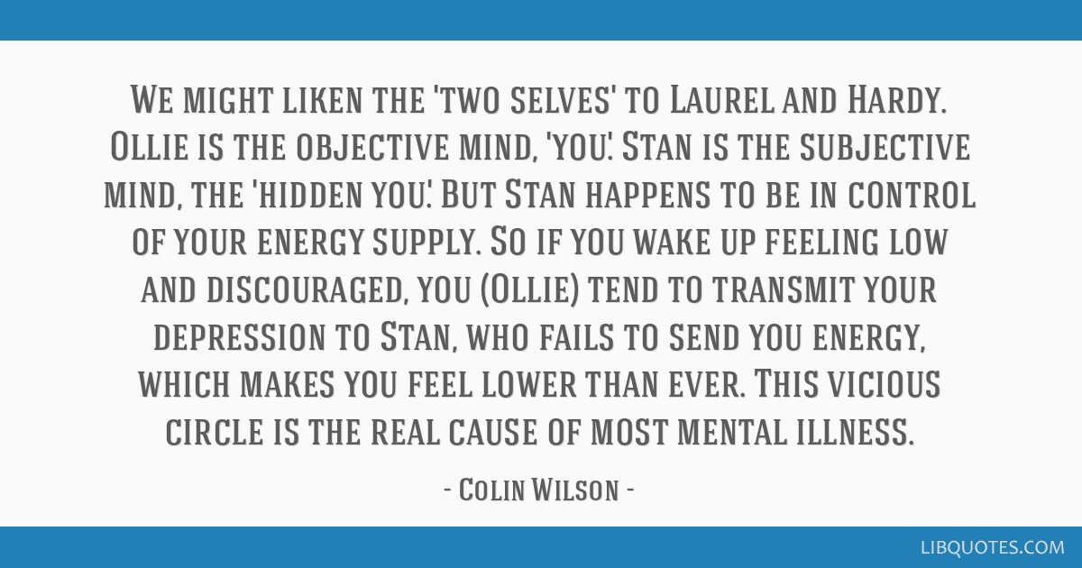 We might liken the 'two selves' to Laurel and Hardy. Ollie is the objective mind, 'you'. Stan is the subjective mind, the 'hidden you'. But Stan...