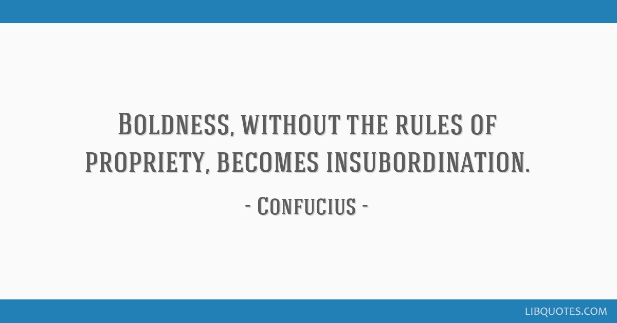 Boldness, without the rules of propriety, becomes insubordination.