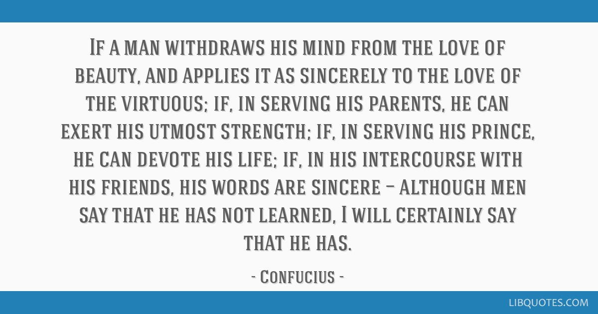 If a man withdraws his mind from the love of beauty, and applies it as sincerely to the love of the virtuous; if, in serving his parents, he can...