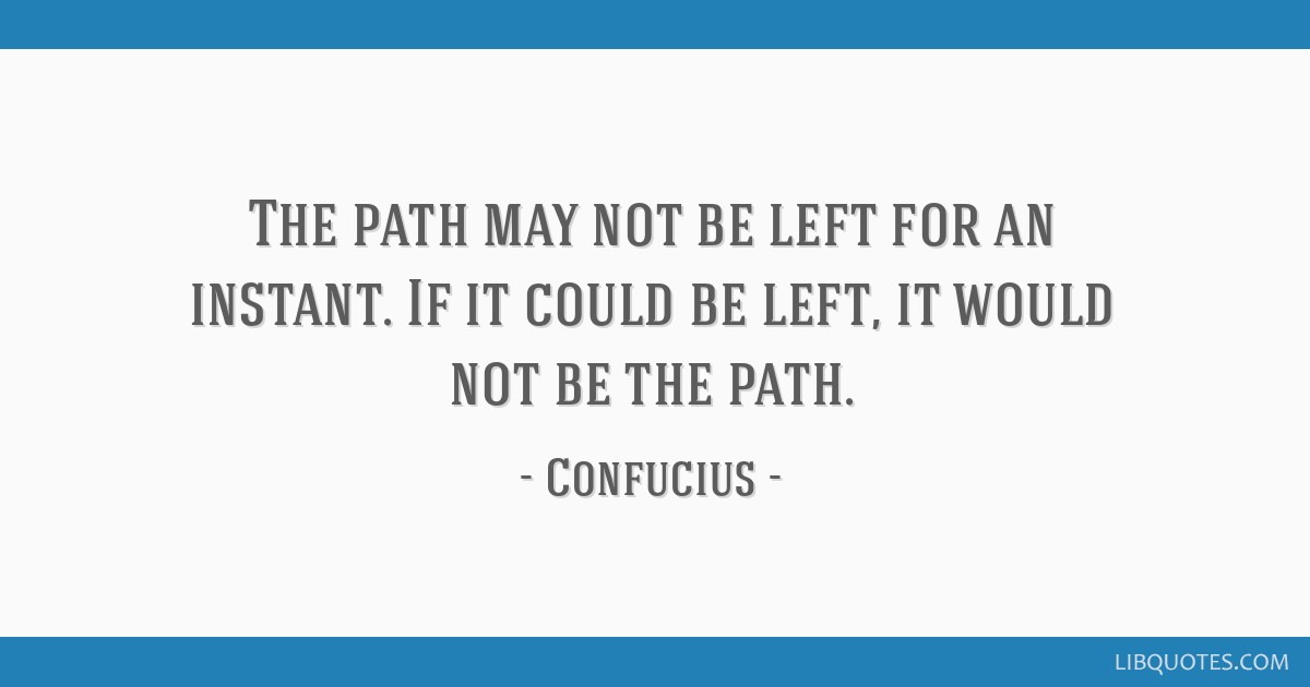 The path may not be left for an instant. If it could be left, it would not be the path.