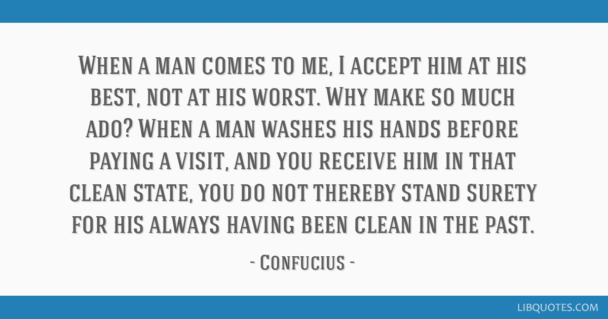 When a man comes to me, I accept him at his best, not at his worst. Why make so much ado? When a man washes his hands before paying a visit, and you...