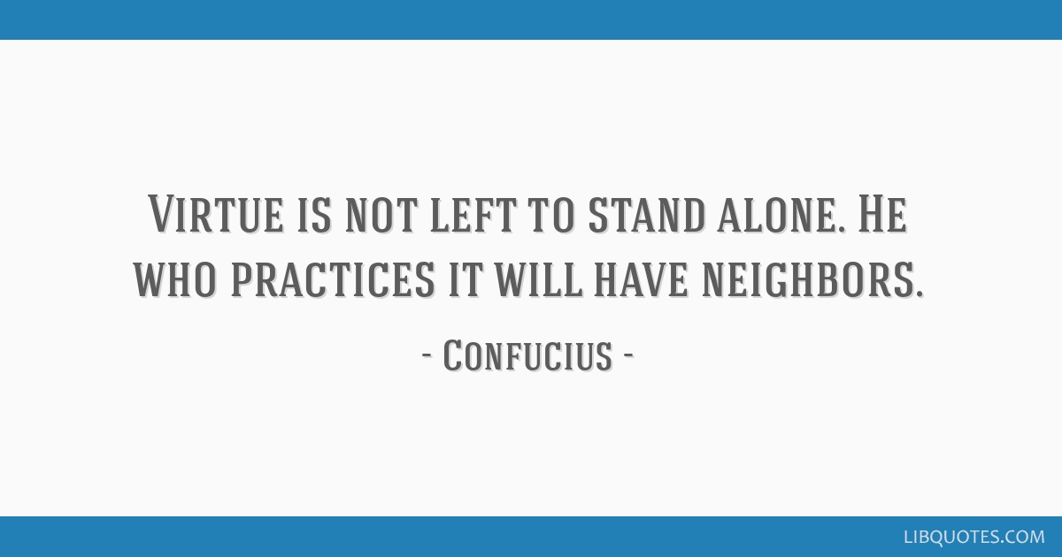 Virtue is not left to stand alone. He who practices it will have neighbors.