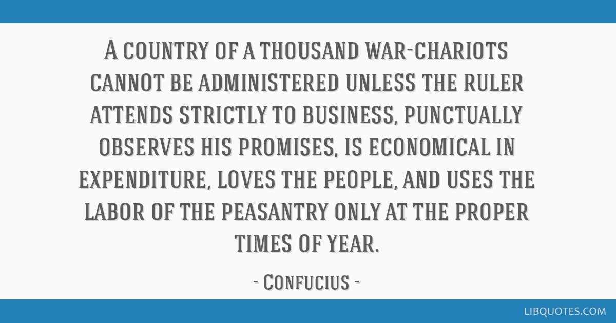 A country of a thousand war-chariots cannot be administered unless the ruler attends strictly to business, punctually observes his promises, is...