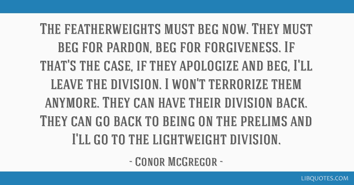The featherweights must beg now. They must beg for pardon, beg for forgiveness. If that's the case, if they apologize and beg, I'll leave the...