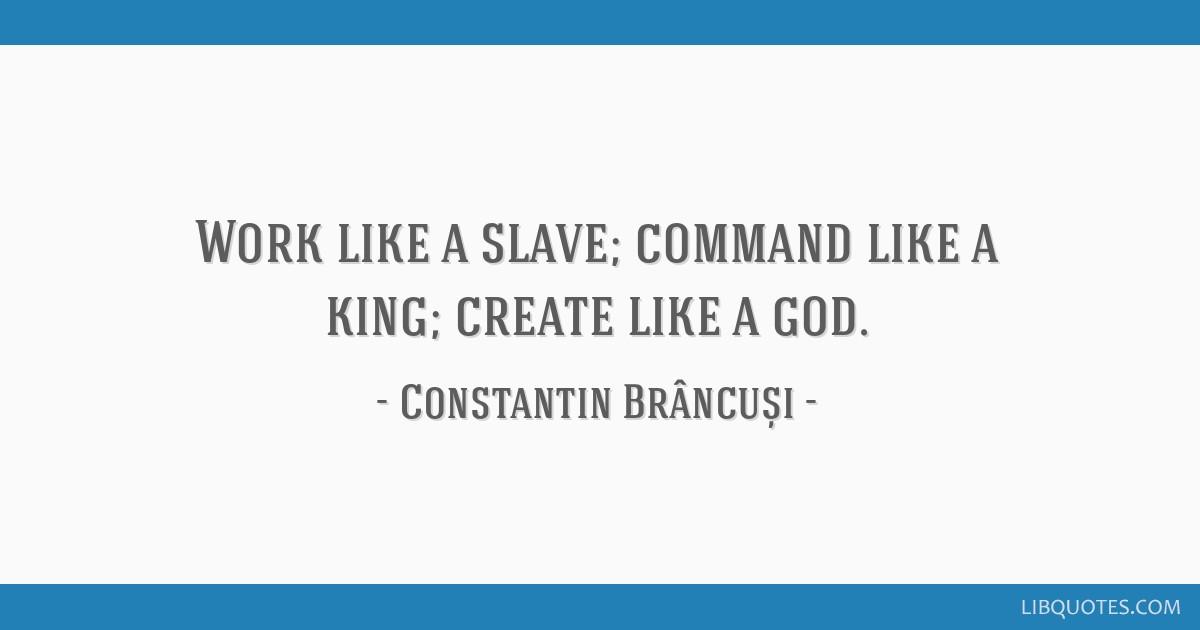 Work Like A Slave Command Like A King Create Like A God