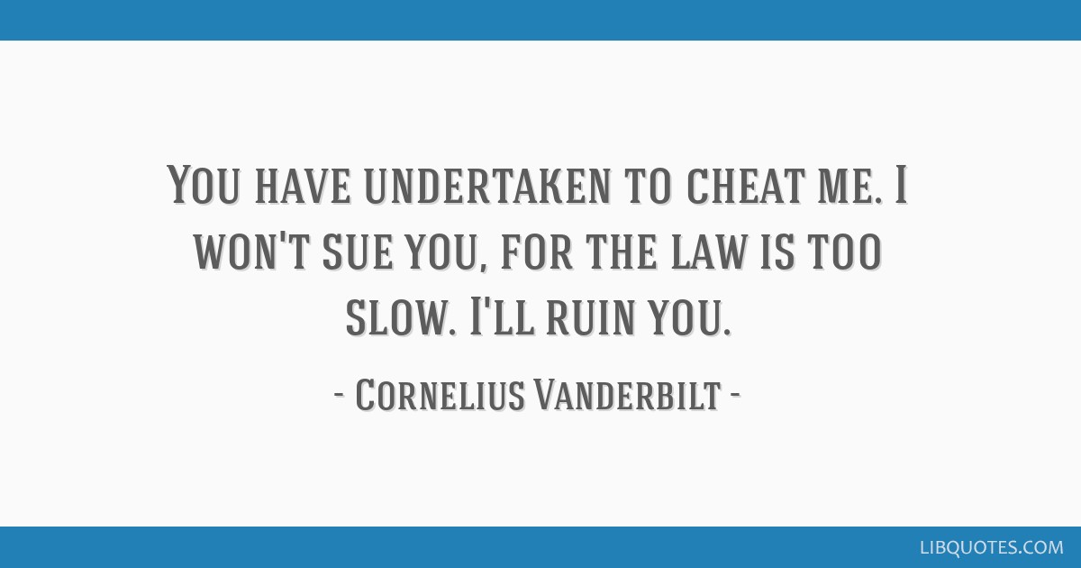 You have undertaken to cheat me. I won't sue you, for the law is too slow. I'll ruin you.
