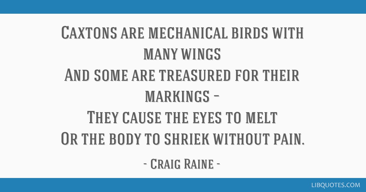Caxtons are mechanical birds with many wings And some are treasured for their markings – They cause the eyes to melt Or the body to shriek without...