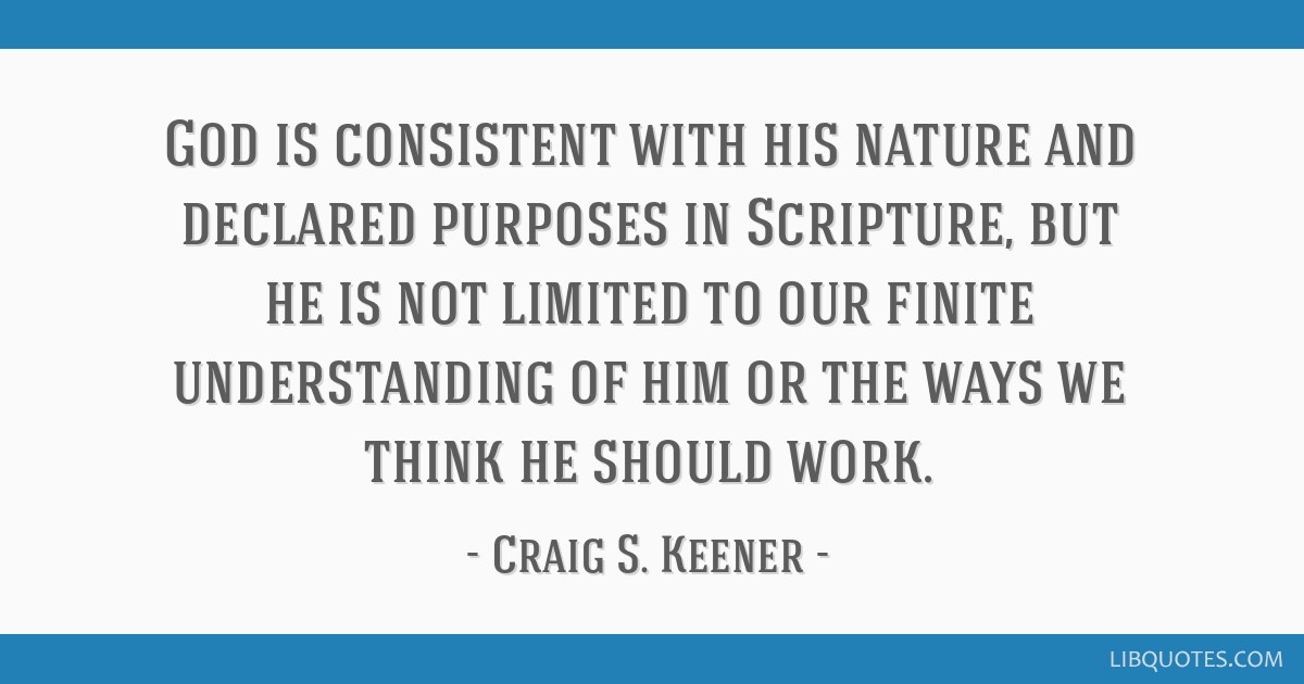 God is consistent with his nature and declared purposes in Scripture, but he is not limited to our finite understanding of him or the ways we think...
