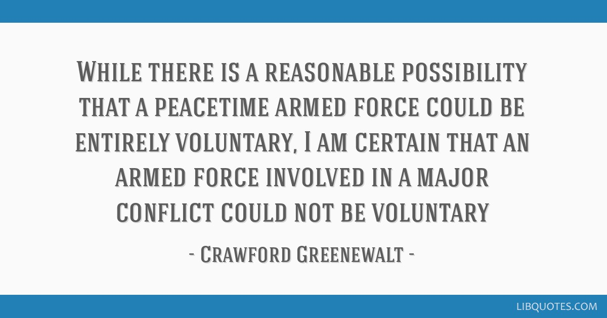 While there is a reasonable possibility that a peacetime armed force could be entirely voluntary, I am certain that an armed force involved in a...