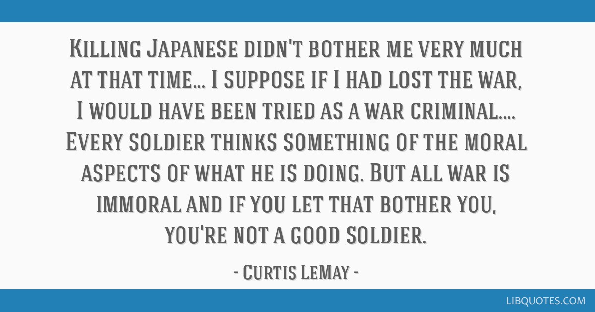Killing Japanese didn't bother me very much at that time... I suppose if I had lost the war, I would have been tried as a war criminal.... Every...
