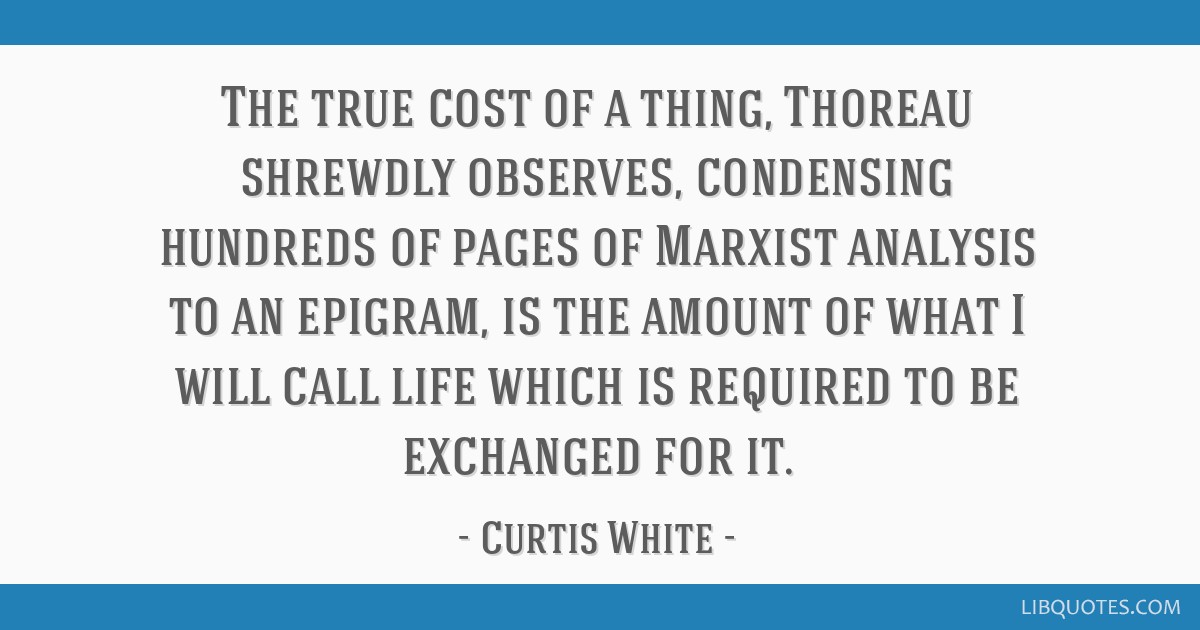 The true cost of a thing, Thoreau shrewdly observes, condensing hundreds of pages of Marxist analysis to an epigram, is the amount of what I will...