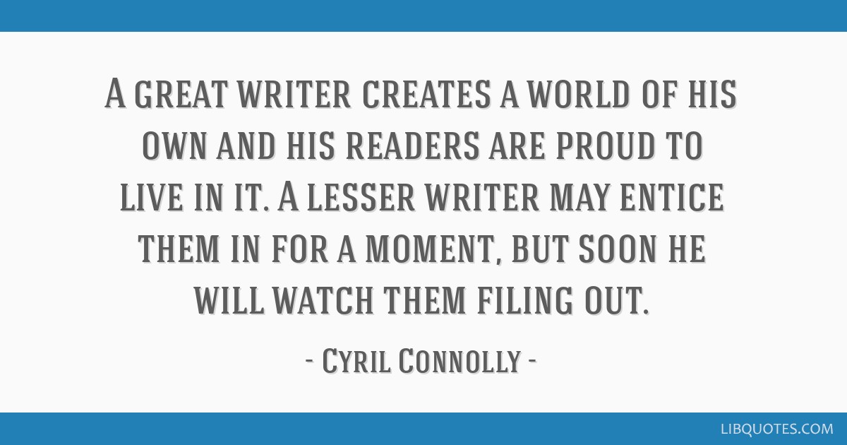 A great writer creates a world of his own and his readers are proud to live in it. A lesser writer may entice them in for a moment, but soon he will...