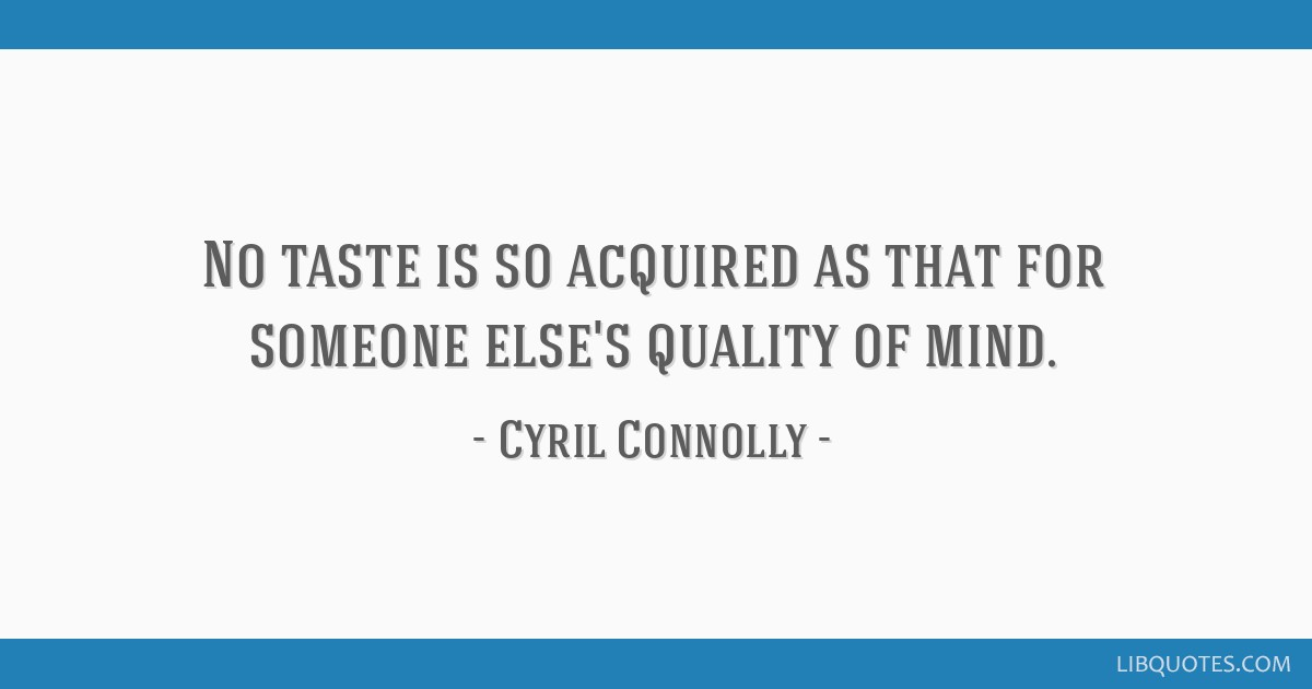 No taste is so acquired as that for someone else's quality of mind.