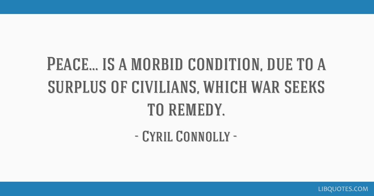 Peace... is a morbid condition, due to a surplus of civilians, which war seeks to remedy.