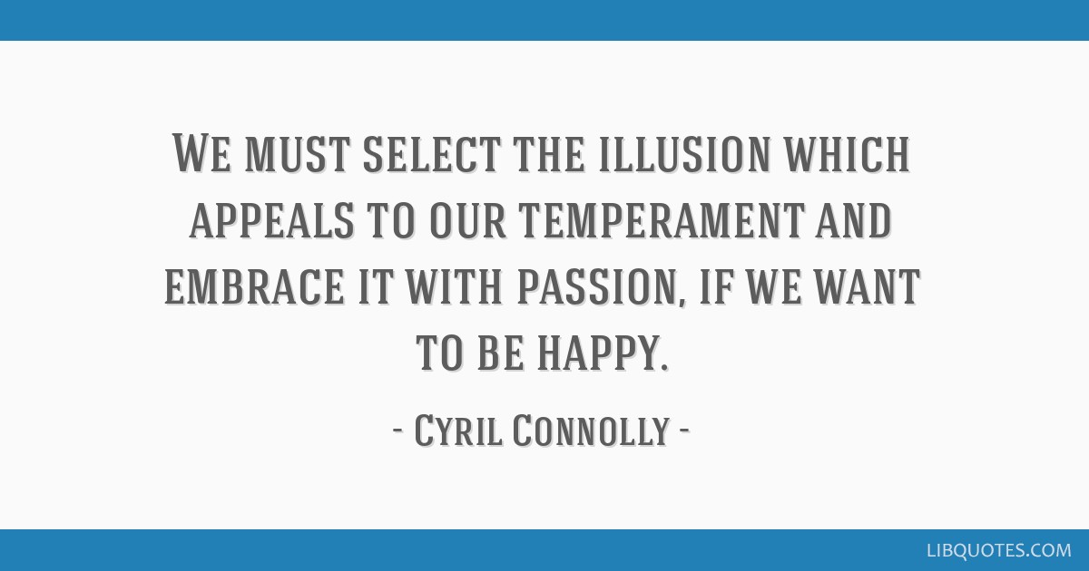 We must select the illusion which appeals to our temperament and embrace it with passion, if we want to be happy.