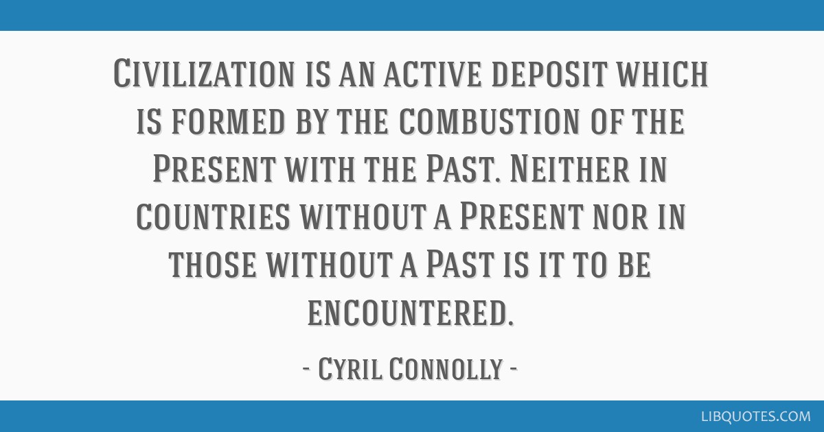 Civilization is an active deposit which is formed by the combustion of the Present with the Past. Neither in countries without a Present nor in those ...