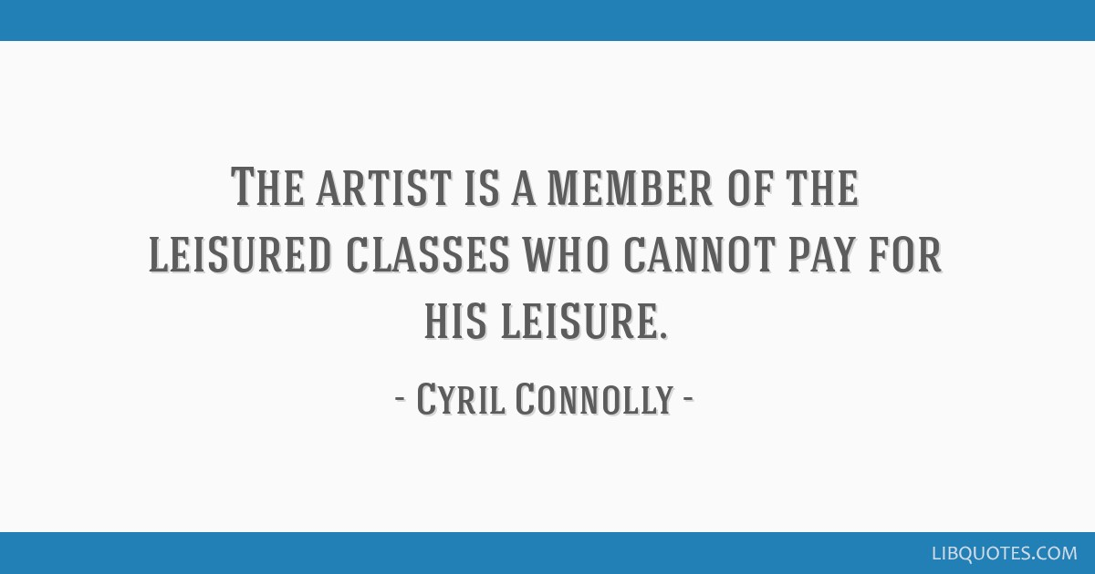 The artist is a member of the leisured classes who cannot pay for his leisure.
