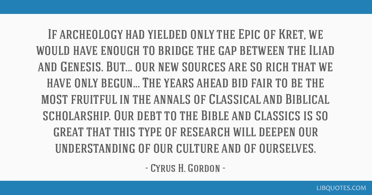 If archeology had yielded only the Epic of Kret, we would have enough to bridge the gap between the Iliad and Genesis. But... our new sources are so...