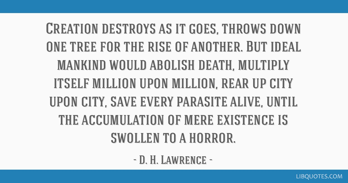 Creation destroys as it goes, throws down one tree for the rise of another. But ideal mankind would abolish death, multiply itself million upon...