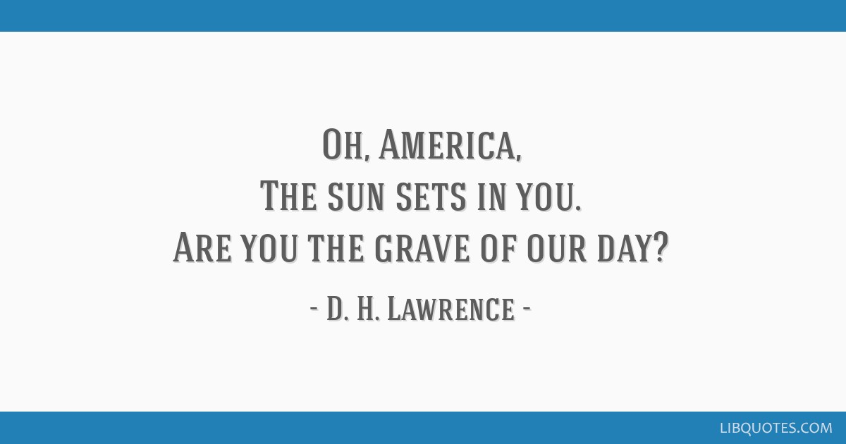 Oh, America, The sun sets in you. Are you the grave of our day?