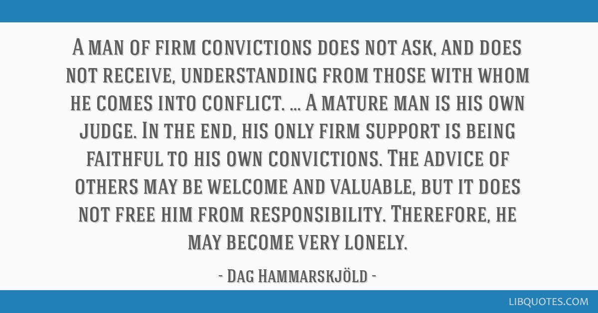 A man of firm convictions does not ask, and does not receive, understanding from those with whom he comes into conflict. … A mature man is his own...