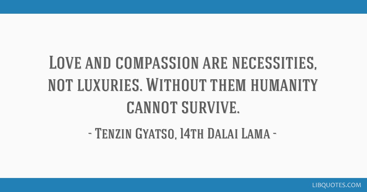 Love and compassion are necessities, not luxuries. Without them humanity cannot survive.