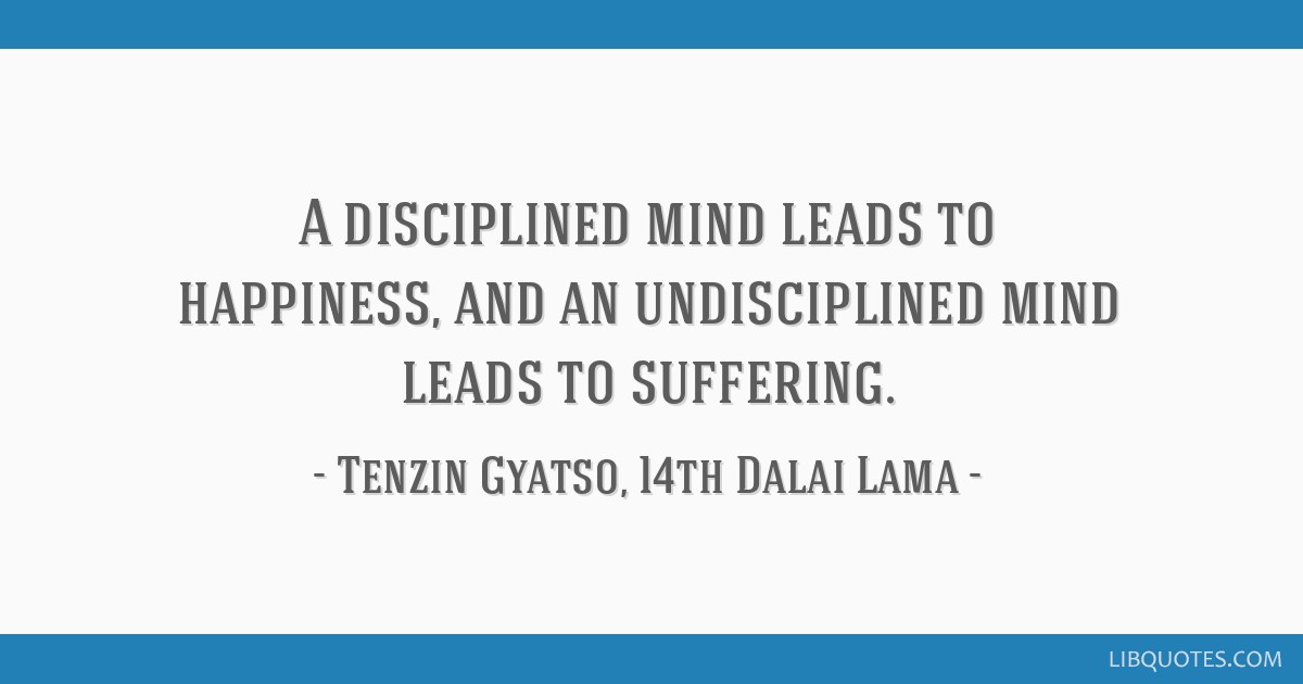 A disciplined mind leads to happiness, and an undisciplined mind leads to suffering.