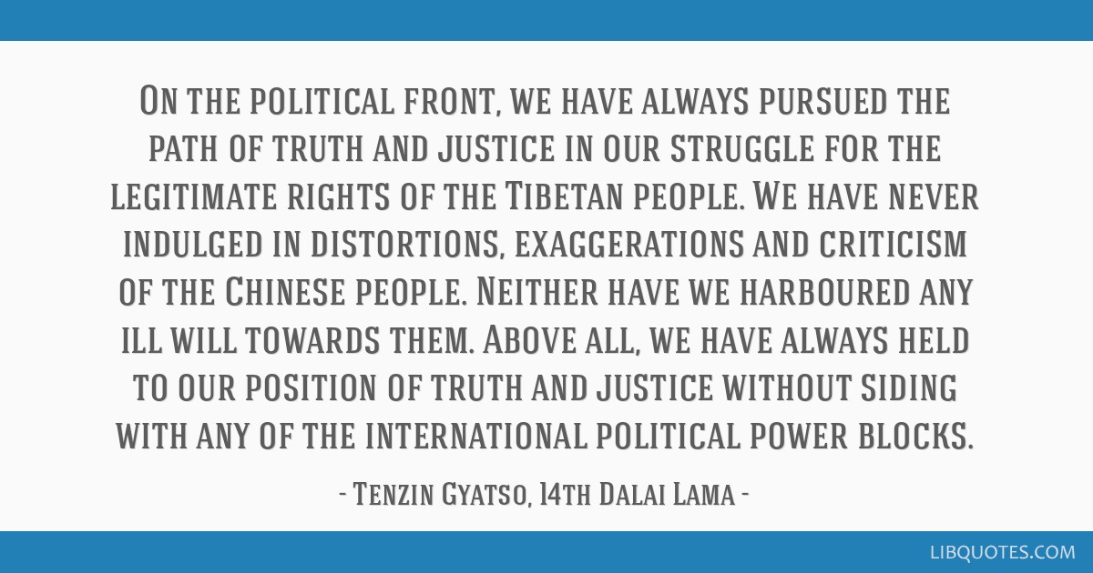 On the political front, we have always pursued the path of truth and justice in our struggle for the legitimate rights of the Tibetan people. We have ...