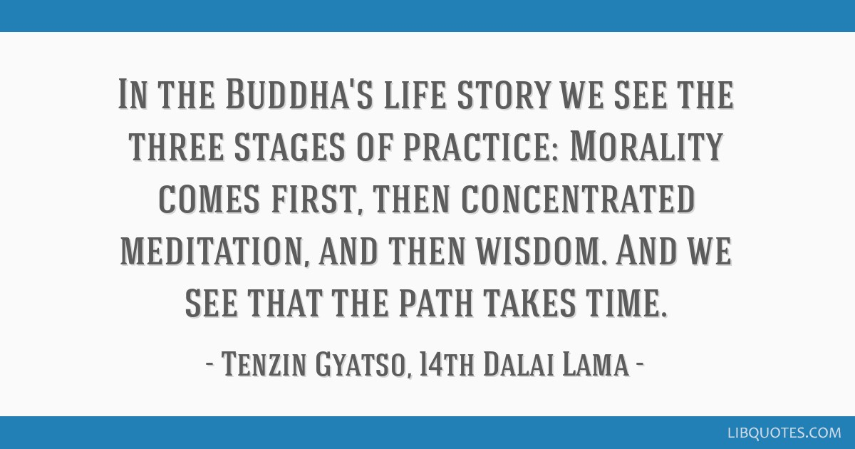 In the Buddha's life story we see the three stages of practice: Morality comes first, then concentrated meditation, and then wisdom. And we see that...