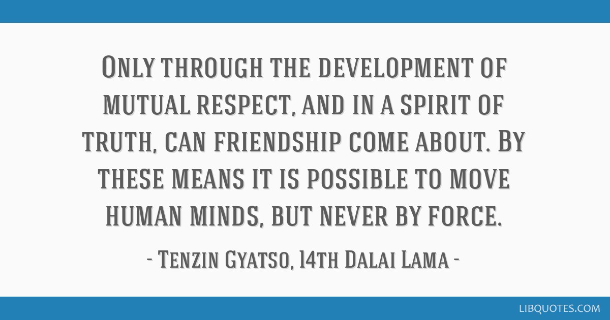 Only through the development of mutual respect, and in a spirit of truth, can friendship come about. By these means it is possible to move human...