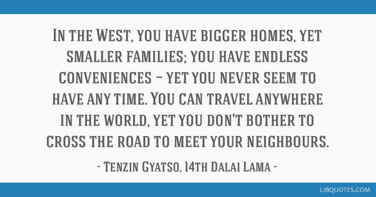 In the West, you have bigger homes, yet smaller families; you have endless conveniences — yet you never seem to have any time. You can travel...