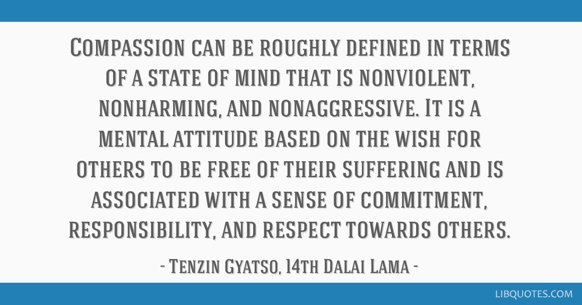 Compassion can be roughly defined in terms of a state of mind that is nonviolent, nonharming, and nonaggressive. It is a mental attitude based on the ...