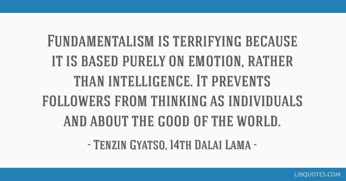 Fundamentalism is terrifying because it is based purely on emotion, rather than intelligence. It prevents followers from thinking as individuals and...