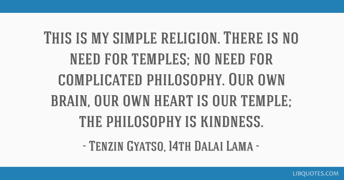 This is my simple religion. There is no need for temples; no need for complicated philosophy. Our own brain, our own heart is our temple; the...