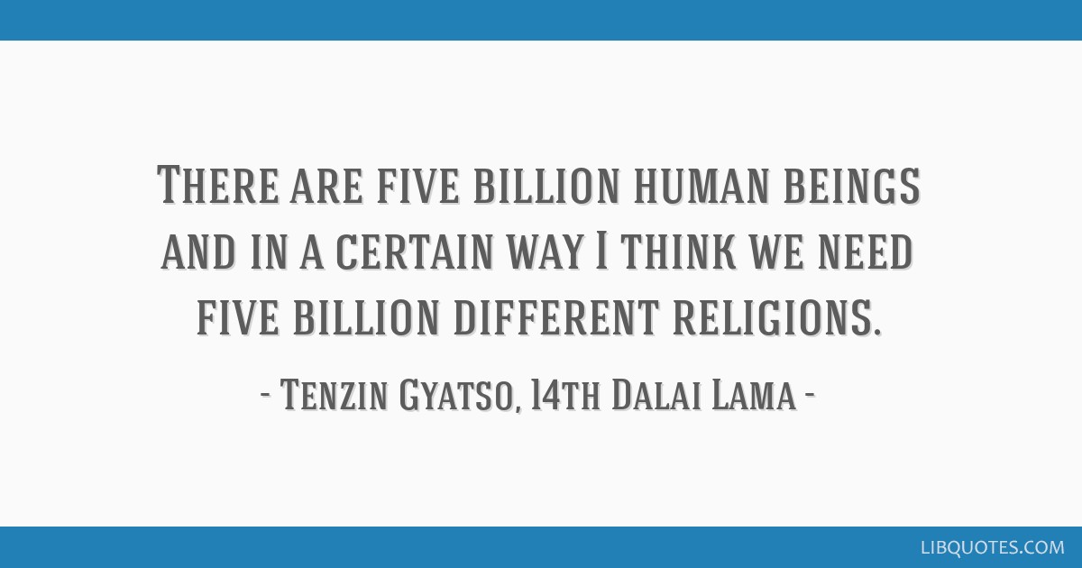 There are five billion human beings and in a certain way I think we need five billion different religions.